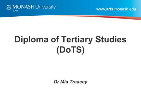Www.arts.monash.edu Diploma of Tertiary Studies (DoTS) Dr Mia Treacey.