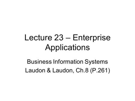 Lecture 23 – Enterprise Applications Business Information Systems Laudon & Laudon, Ch.8 (P.261)