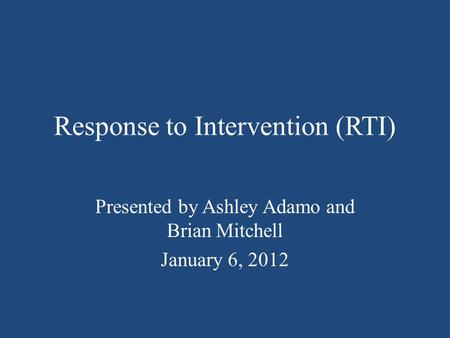 Response to Intervention (RTI) Presented by Ashley Adamo and Brian Mitchell January 6, 2012.