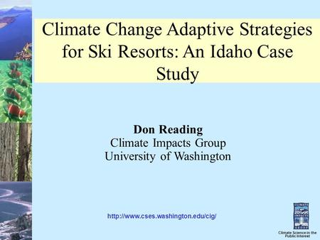 Climate Science in the Public Interest Climate Change Adaptive Strategies for Ski Resorts: An Idaho Case Study Don Reading Climate Impacts Group University.