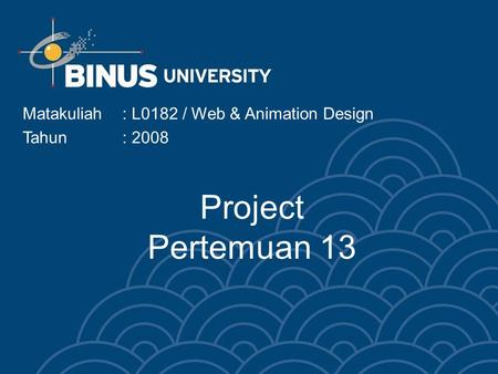 Project Pertemuan 13 Matakuliah: L0182 / Web & Animation Design Tahun: 2008.