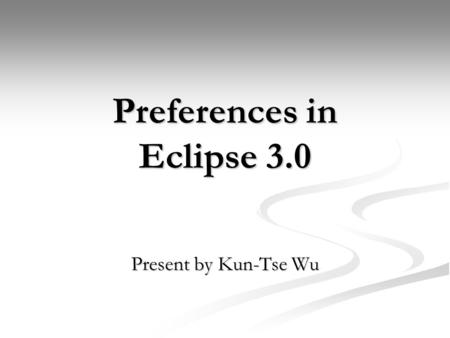Preferences in Eclipse 3.0 Present by Kun-Tse Wu.