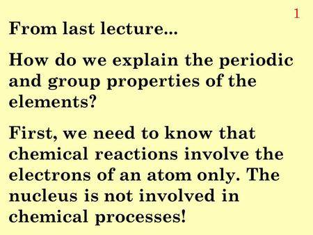 1 From last lecture... How do we explain the periodic and group properties of the elements? First, we need to know that chemical reactions involve the.