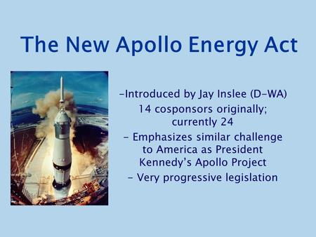 The New Apollo Energy Act -Introduced by Jay Inslee (D-WA) 14 cosponsors originally; currently 24 - Emphasizes similar challenge to America as President.