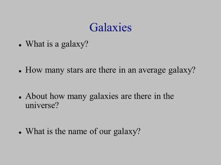 Galaxies What is a galaxy? How many stars are there in an average galaxy? About how many galaxies are there in the universe? What is the name of our galaxy?