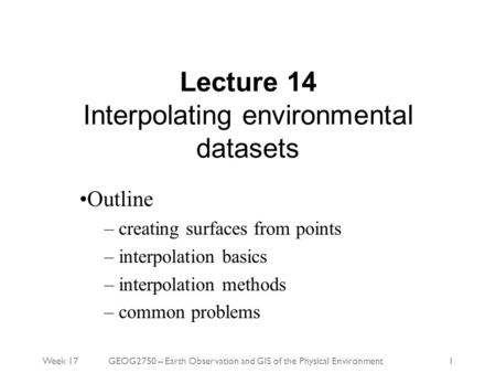 Week 17GEOG2750 – Earth Observation and GIS of the Physical Environment1 Lecture 14 Interpolating environmental datasets Outline – creating surfaces from.