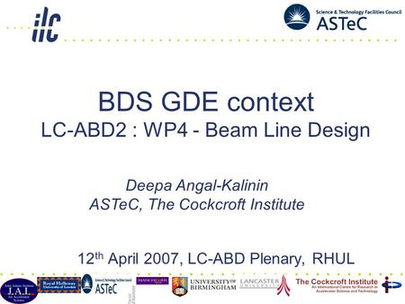 BDS GDE context LC-ABD2 : WP4 - Beam Line Design 12 th April 2007, LC-ABD Plenary, RHUL Deepa Angal-Kalinin ASTeC, The Cockcroft Institute.