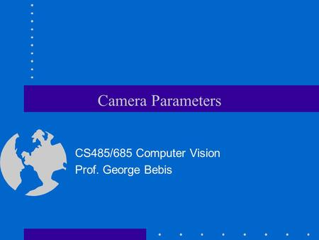 Camera Parameters CS485/685 Computer Vision Prof. George Bebis.