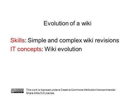 Evolution of a wiki Skills: Simple and complex wiki revisions IT concepts: Wiki evolution This work is licensed under a Creative Commons Attribution-Noncommercial-