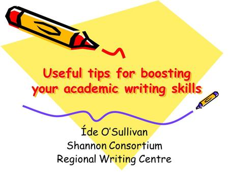 Useful tips for boosting your academic writing skills Íde O'Sullivan Shannon Consortium Regional Writing Centre.