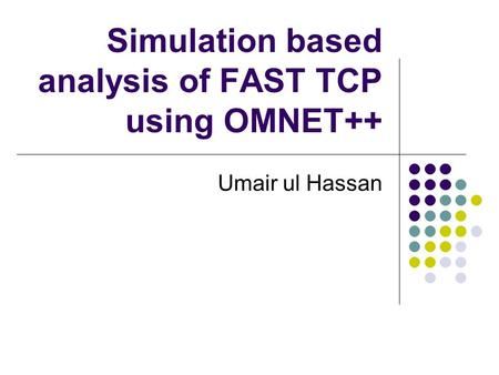 Simulation based analysis of FAST TCP using OMNET++ Umair ul Hassan.