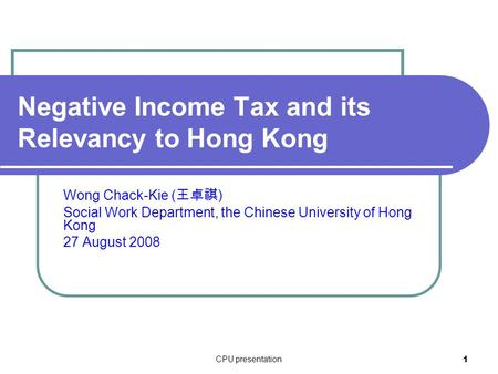 CPU presentation 1 Negative Income Tax and its Relevancy to Hong Kong Wong Chack-Kie ( 王卓祺 ) Social Work Department, the Chinese University of Hong Kong.