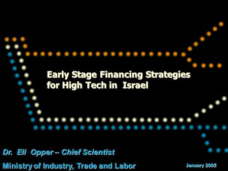 Dr. Eli Opper – Chief Scientist Ministry of Industry, Trade and Labor Early Stage Financing Strategies for High Tech in Israel January 2005.