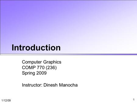 1/12/09 1 Introduction Computer Graphics COMP 770 (236) Spring 2009 Instructor: Dinesh Manocha.