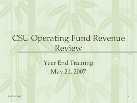 May 21, 20071 CSU Operating Fund Revenue Review Year End Training May 21, 2007.