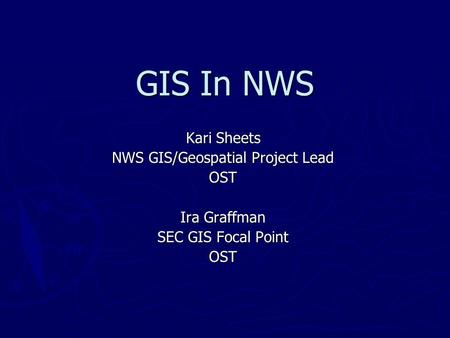 GIS In NWS Kari Sheets NWS GIS/Geospatial Project Lead OST Ira Graffman SEC GIS Focal Point OST.