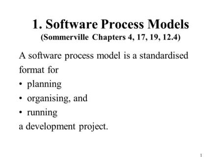 1. Software Process Models (Sommerville Chapters 4, 17, 19, 12.4) A software process model is a standardised format for planning organising, and running.