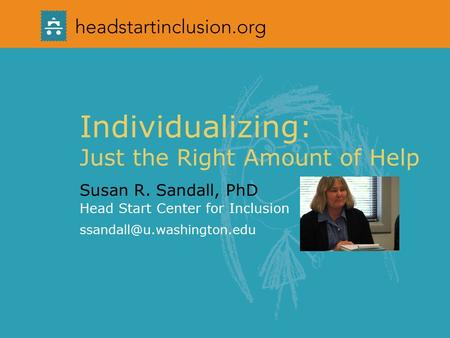 Individualizing: Just the Right Amount of Help Susan R. Sandall, PhD Head Start Center for Inclusion