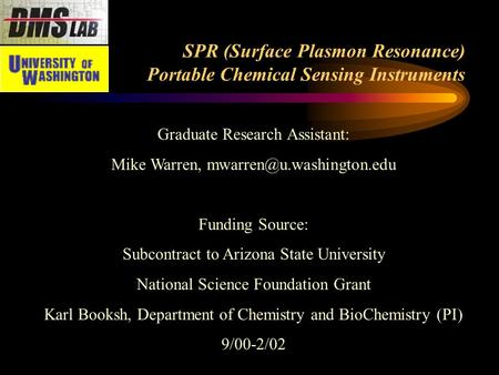 SPR (Surface Plasmon Resonance) Portable Chemical Sensing Instruments Graduate Research Assistant: Mike Warren, Funding Source: