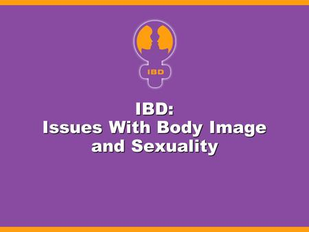 IBD: Issues With Body Image and Sexuality. IBD and Sexuality: Physical Impact Impact of disease Impact of disease –Perianal complications –Draining cutaneous.