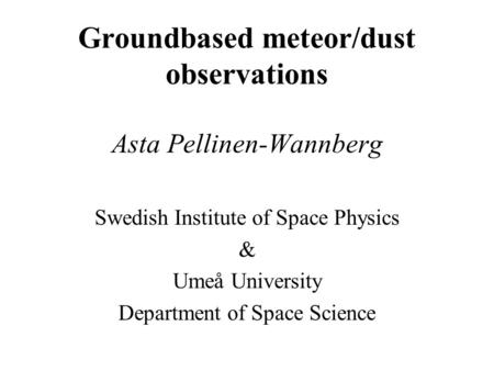Groundbased meteor/dust observations Asta Pellinen-Wannberg Swedish Institute of Space Physics & Umeå University Department of Space Science.