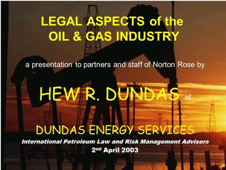LEGAL ASPECTS of the OIL & GAS INDUSTRY a presentation to partners and staff of Norton Rose by HEW R. DUNDAS of DUNDAS ENERGY SERVICES International Petroleum.