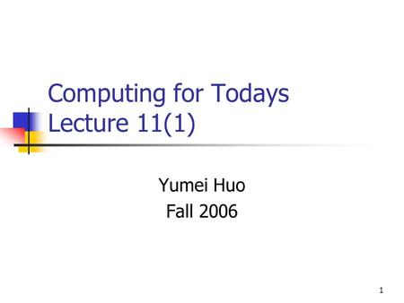 1 Computing for Todays Lecture 11(1) Yumei Huo Fall 2006.