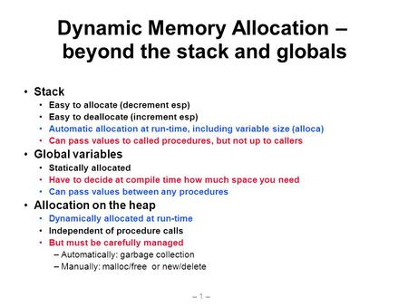 – 1 – Dynamic Memory Allocation – beyond the stack and globals Stack Easy to allocate (decrement esp) Easy to deallocate (increment esp) Automatic allocation.