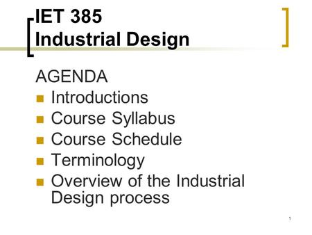 1 IET 385 Industrial Design AGENDA Introductions Course Syllabus Course Schedule Terminology Overview of the Industrial Design process.