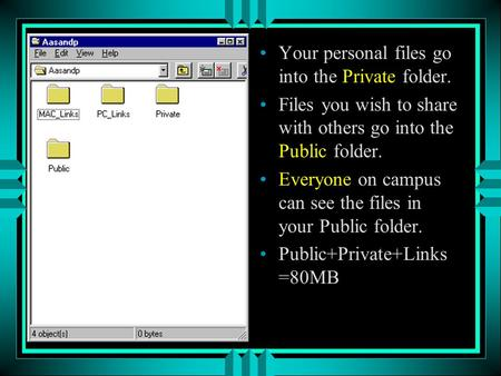 Your personal files go into the Private folder. Files you wish to share with others go into the Public folder. Everyone on campus can see the files in.