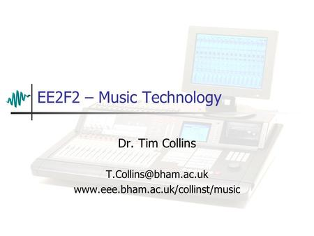 Dr. Tim Collins T.Collins@bham.ac.uk www.eee.bham.ac.uk/collinst/music EE2F2 – Music Technology Dr. Tim Collins T.Collins@bham.ac.uk www.eee.bham.ac.uk/collinst/music.