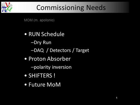 1 Commissioning Needs MOM (m. apollonio) RUN Schedule –Dry Run –DAQ / Detectors / Target Proton Absorber –polarity inversion SHIFTERS ! Future MoM.