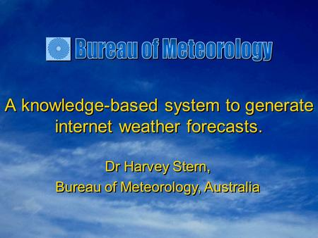 A knowledge-based system to generate internet weather forecasts. Dr Harvey Stern, Bureau of Meteorology, Australia Dr Harvey Stern, Bureau of Meteorology,