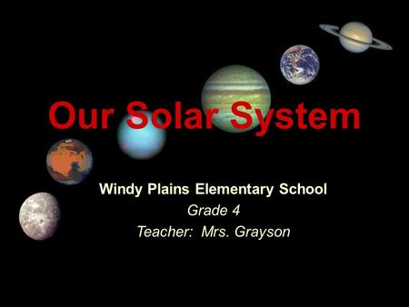 Our Solar System Windy Plains Elementary School Grade 4 Teacher: Mrs. Grayson Title Page.