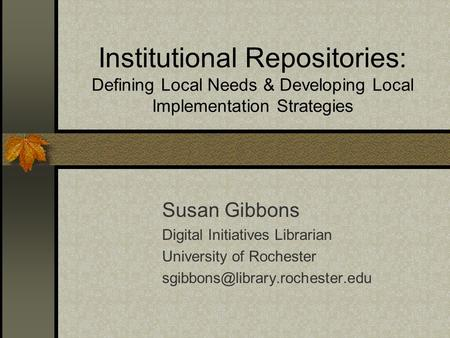 Institutional Repositories: Defining Local Needs & Developing Local Implementation Strategies Susan Gibbons Digital Initiatives Librarian University of.