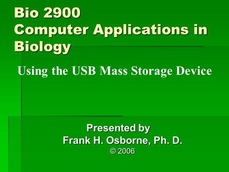 Using the USB Mass Storage Device Presented by Frank H. Osborne, Ph. D. © 2006 Bio 2900 Computer Applications in Biology.