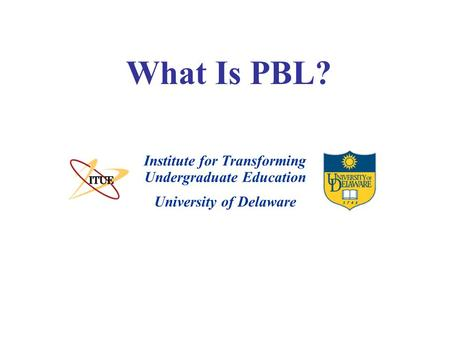 University of Delaware What Is PBL? Institute for Transforming Undergraduate Education.