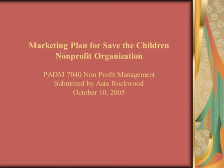 Marketing Plan for Save the Children Nonprofit Organization PADM 7040 Non Profit Management Submitted by Asta Rockwood October 10, 2005.