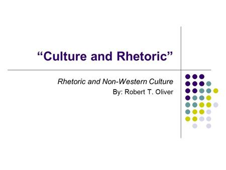 """Culture and Rhetoric"" Rhetoric and Non-Western Culture By: Robert T. Oliver."