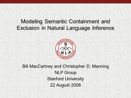 Modeling Semantic Containment and Exclusion in Natural Language Inference Bill MacCartney and Christopher D. Manning NLP Group Stanford University 22 August.