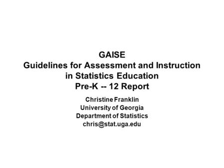 GAISE Guidelines for Assessment and Instruction in Statistics Education Pre-K -- 12 Report Christine Franklin University of Georgia Department of Statistics.
