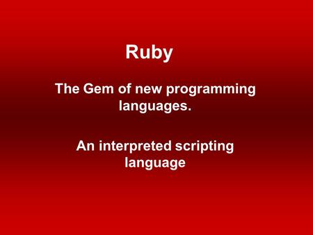 Ruby The Gem of new programming languages. An interpreted scripting language.