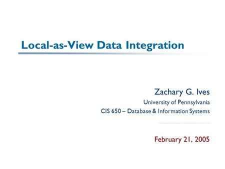 Local-as-View Data Integration Zachary G. Ives University of Pennsylvania CIS 650 – Database & Information Systems February 21, 2005.