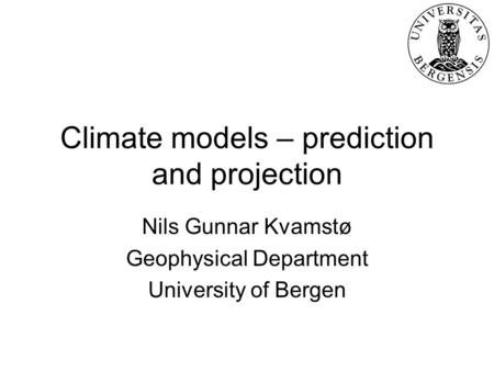 Climate models – prediction and projection Nils Gunnar Kvamstø Geophysical Department University of Bergen.