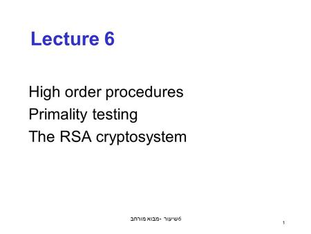 מבוא מורחב - שיעור 6 1 Lecture 6 High order procedures Primality testing The RSA cryptosystem.