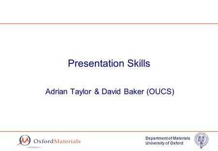 Department of Materials University of Oxford Presentation Skills Adrian Taylor & David Baker (OUCS)