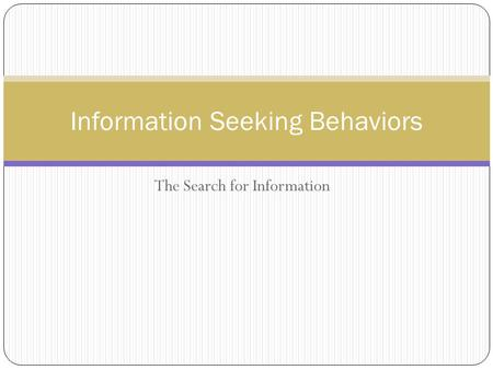 The Search for Information Information Seeking Behaviors.