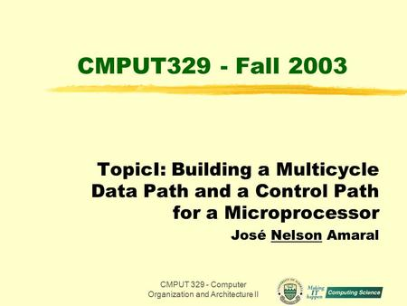 CMPUT 329 - Computer Organization and Architecture II1 CMPUT329 - Fall 2003 TopicI: Building a Multicycle Data Path and a Control Path for a Microprocessor.