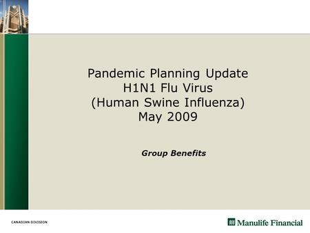 CANADIAN DIVISION Pandemic Planning Update H1N1 Flu Virus (Human Swine Influenza) May 2009 Group Benefits.
