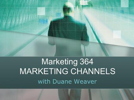 Marketing 364 MARKETING CHANNELS with Duane Weaver.